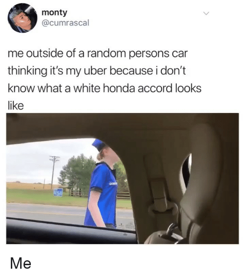 accord: monty  @cumrascal  me outside of a random persons car  thinking it's my uber because i don't  know what a white honda accord looks  like Me