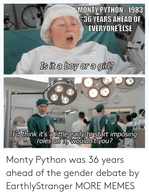 Dank, Memes, and Target: MONTY PYTHON-1983  36 YEARS AHEAD OF  EVERYONE ELSE  Is it a boy or a girl?  I'd think it's a little early to start imposing  roles on it, wouldnit you? Monty Python was 36 years ahead of the gender debate by EarthlyStranger MORE MEMES