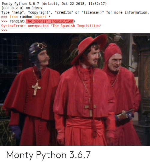 "3 6: Monty Python 3.6.7 (default, oct 22 2018, 11:32:17)  [GCC 8.2.0] on linux  Type ""help"", ""copyright"", ""credits"" or ""license()"" for more information.  » from random import  randint (The_Spanish_Inquisition)  SyntaxError: unexpected 'The_Spanish_Inquisition'  >> Monty Python 3.6.7"