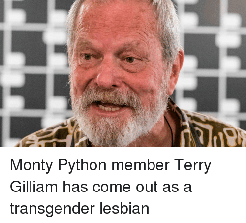 Transgender Lesbian: Monty Python member Terry Gilliam has come out as a transgender lesbian