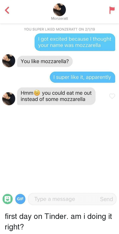 Am I Doing It Right: Monzeratt  YOU SUPER LIKED MONZERATT ON 2/1/19  I got excited because I thought  your name was mozzarella  You like mozzarella?  I super like it, apparently  Hmmyou could eat me out  instead of some mozzarella  GIF  Type a message  Send first day on Tinder. am i doing it right?