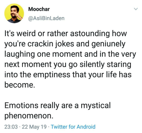 Android, Life, and Twitter: Moochar  @AsliBinLaden  It's weird or rather astounding how  you're crackin jokes and geniunely  laughing one moment and in the very  next moment you go silently staring  into the emptiness that your life has  become.  Emotions really are a mystical  phenomenon  23:03 22 May 19 Twitter for Android