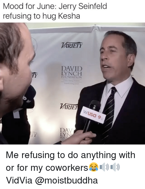 Jerry Seinfeld: Mood for June: Jerry Seinfeld  refusing to hug Kesha  ARIETY  DAVID  LYNCH  TY  FOUNDATION  ARIET  DA  FOU Me refusing to do anything with or for my coworkers😂🔊🔊 VidVia @moistbuddha