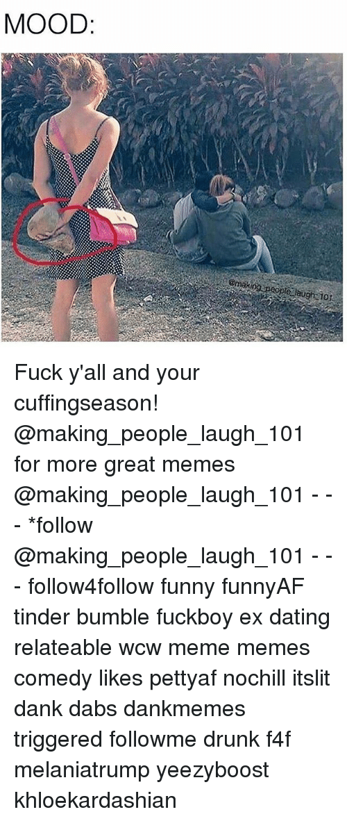 f4f: MOOD  @making speople laugh 101 Fuck y'all and your cuffingseason! @making_people_laugh_101 for more great memes @making_people_laugh_101 - - - *follow @making_people_laugh_101 - - - follow4follow funny funnyAF tinder bumble fuckboy ex dating relateable wcw meme memes comedy likes pettyaf nochill itslit dank dabs dankmemes triggered followme drunk f4f melaniatrump yeezyboost khloekardashian