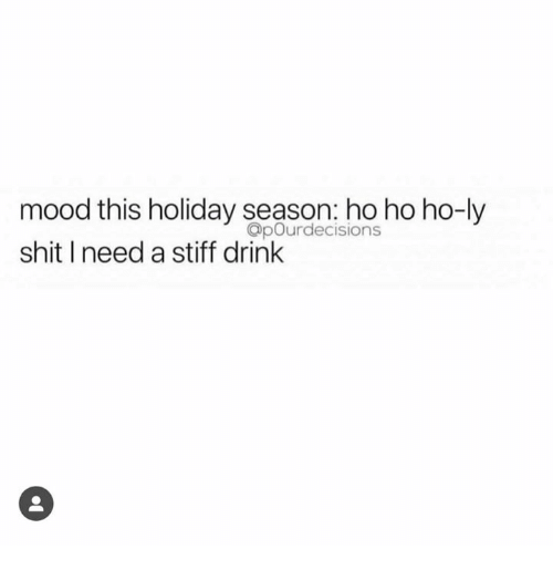 Holiday Season: mood this holiday season: ho ho ho-ly  shit I need a stiff drink  OpOurdecisions