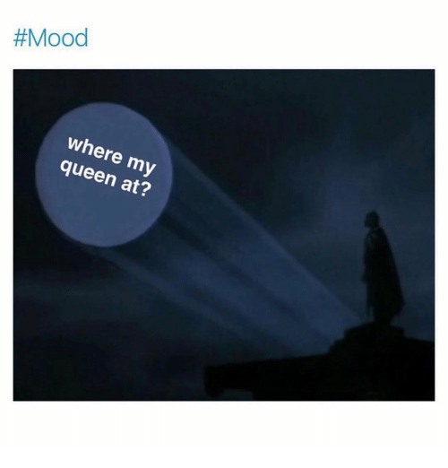 Mood, Queen, and Dank Memes:  #Mood  where my  queen at?  2