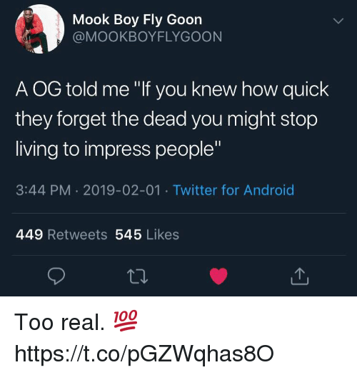 "Android, Twitter, and Living: Mook Boy Fly Goon  @MOOKBOYFLYGOON  A OG told me ""If you knew how quick  they forget the dead you might stop  living to impress people""  3:44 PM 2019-02-01 Twitter for Android  449 Retweets 545 Likes Too real. 💯 https://t.co/pGZWqhas8O"