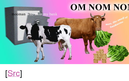 "Meme, Police, and Reddit: mooman Who sto  OM NOM NOI  an  moo, the smell of  banknotes <p>[<a href=""https://www.reddit.com/r/surrealmemes/comments/7y7ez3/meme_police_continue_to_investigate_bank_robbery/"">Src</a>]</p>"