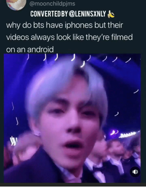 Android, Videos, and Bts: @moonchildpjms  CONVERTEDBY @LENINSXNLY o  why do bts have iphones but their  videos always look like they're filmed  on an android