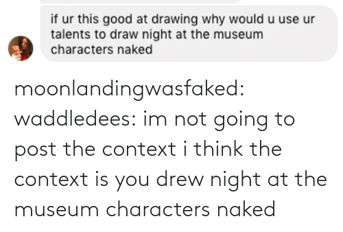 Characters: moonlandingwasfaked:  waddledees: im not going to post the context  i think the context is you drew night at the museum characters naked