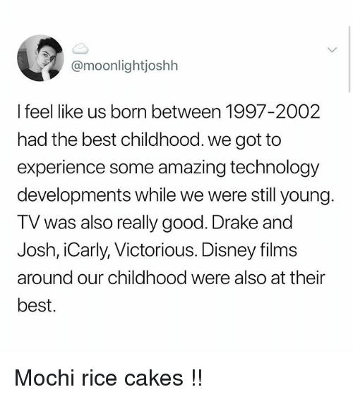 Victorious: @moonlightjoshh  I feel like us born between 1997-2002  had the best childhood. we got to  experience some amazing technology  developments while we were still young  TV was also really good. Drake and  Josh, iCarly, Victorious. Disney films  around our childhood were also at their  best. Mochi rice cakes !!