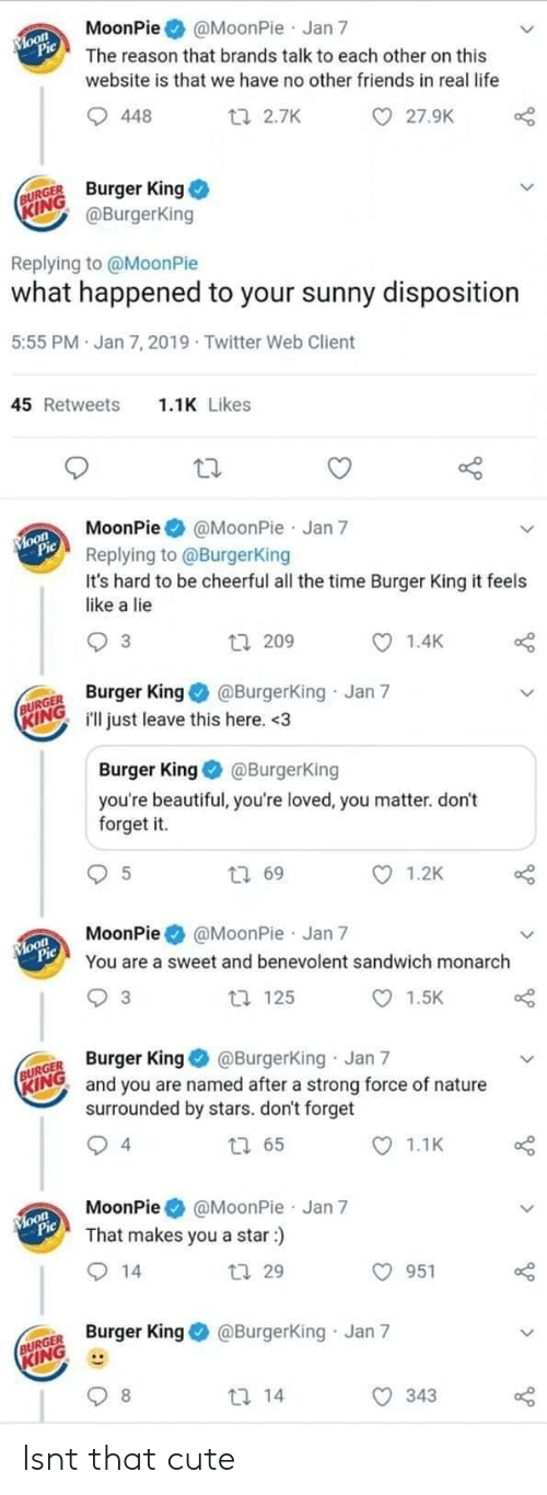 youre beautiful: MoonPie@MoonPie Jan 7  The reason that brands talk to each other on this  website is that we have no other friends in real life  27.9K  448  ti 2.7K  URGE Burger King  ING  @BurgerKing  Replying to @MoonPie  what happened to your sunny disposition  5:55 PM Jan 7, 2019 Twitter Web Client  1.1K Likes  45 Retweets  MoonPie@MoonPie Jan 7  Replying to @BurgerKing  It's hard to be cheerful all the time Burger King it feels  like a lie  1.4K  3  tl 209  R King@Burgerking Jan 7  INGill just leave this here. <3  Burger King@BurgerKing  you're beautiful, you're loved, you matter. don't  forget it.  1.2K  t 69  MoonPie @MoonPie Jan 7  You are a sweet and benevolent sandwich monarch  1.5K  t 125  3  GER Burger King @Burgerking Jan 7  RINO and you are named after a strong force of nature  surrounded by stars. don't forget  1.1K  4  MoonPie@MoonPie Jan 7  That makes you a star:)  O 951  tl 29  Burger King@Burgerking Jan 7  KING  343 Isnt that cute
