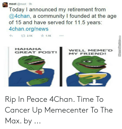 Hahaha Great: moot @moot 9h  Today I announced my retirement from  @4chan, a community I founded at the age  of 15 and have served for 11.5 years  4chan.org/news  HAHAHA  GREAT POST!  WELL MEME D  MY FRIEND Rip In Peace 4Chan. Time To Cancer Up Memecenter To The Max. by ...