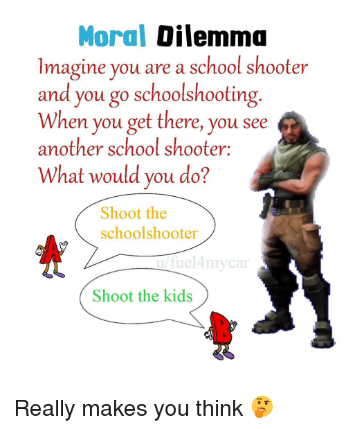 School, Kids, and Dank Memes: Moral Dilemma  Imagine you are a school shooter  and you go schoolshooting.  When you get there, you see  another school shooter:  What would you do?  Shoot the  schoolshooter  u/fuel4mycar  Shoot the kids