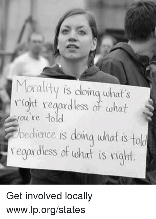 Get Involved: Morality is doina what's  riot regardless of whaif  ou re to  b  edience is doina wnat is to  ld  reoardless of what is right Get involved locally www.lp.org/states