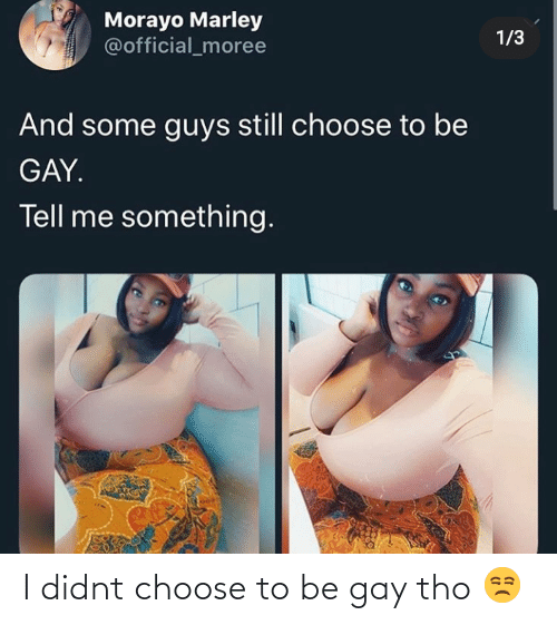 Blackpeopletwitter, Funny, and Gay: Morayo Marley  @official_moree  1/3  And some guys still choose to be  GAY.  Tell me something. I didnt choose to be gay tho 😒