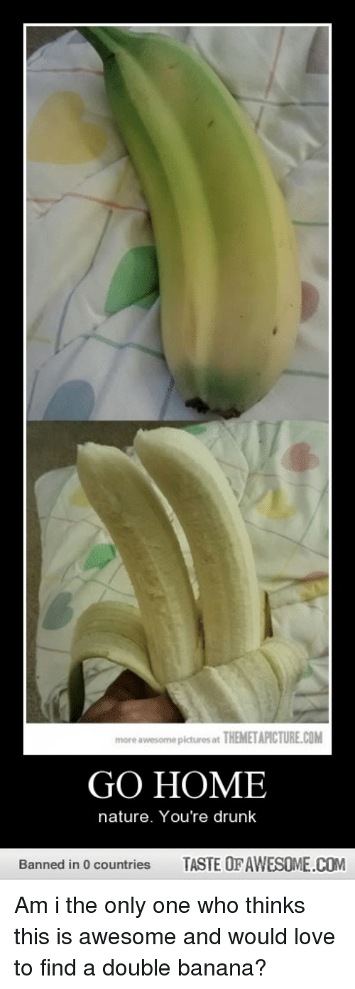 Taste Of Awesome: more awesome pictures at THEMETAPICTURE.COM  GO HOME  nature. You're drunk  Banned in 0 countries  TASTE OF AWESOME.COM Am i the only one who thinks this is awesome and would love to find a double banana?