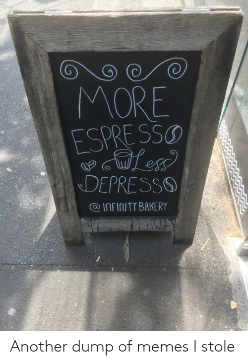 Memes, Infinity, and Another: MORE  ESPRE SSO  DEPRESSO  @INFINITY BAKERY Another dump of memes I stole