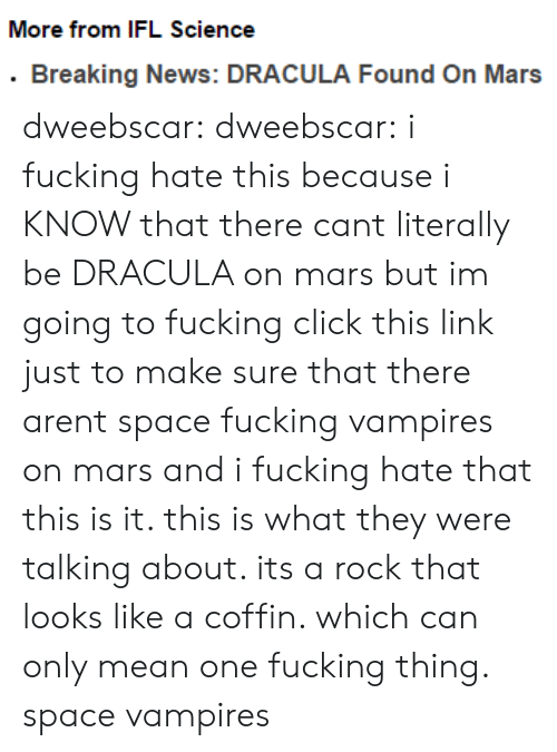 Mean One: More from IFL Science  .Breaking News: DRACULA Found On Mars dweebscar:  dweebscar:  i fucking hate this because i KNOW that there cant literally be DRACULA on mars but im going to fucking click this link just to make sure that there arent space fucking vampires on mars and i fucking hate that  this is it. this is what they were talking about. its a rock that looks like a coffin. which can only mean one fucking thing. space vampires