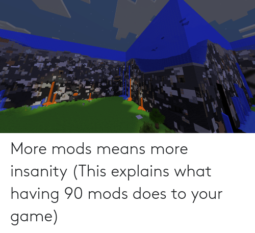 Explains What: More mods means more insanity (This explains what having 90 mods does to your game)