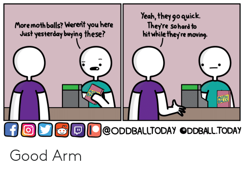 Yeah, Good, and Arm: More moth balls? Werent you here  Just yesterday buying these?  Yeah, theygoquick.  Theyre sohard to  hitwhile theyre moving.  MOTH  OOS徊O@ODDBALLTODAY ODDBALLTODAy Good Arm