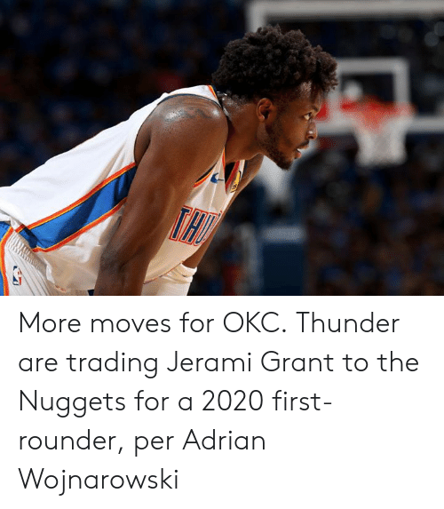 adrian: More moves for OKC.  Thunder are trading Jerami Grant to the Nuggets for a 2020 first-rounder, per Adrian Wojnarowski