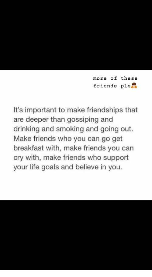 Drinking, Friends, and Goals: more of these  friends pls  It's important to make friendships that  are deeper than gossiping and  drinking and smoking and going out.  Make friends who you can go get  breakfast with, make friends you can  cry with, make friends who support  your life goals and believe in you.
