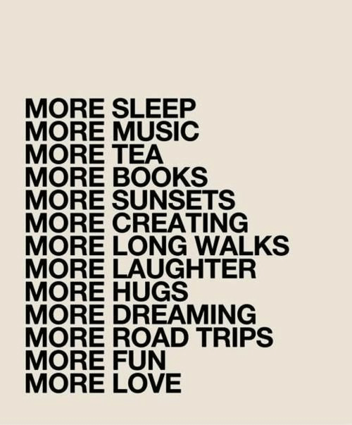 Books, Love, and Music: MORE SLEEP  MORE MUSIC  MORE TEA  MORE BOOKS  MORE SUNSETS  MORE CREATING  MORE LONG WALKS  MORE LAUGHTER  MORE HUGS  MORE DREAMING  MORE ROAD TRIPS  MORE FUN  MORE LOVE