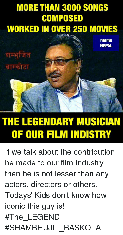 Movie Meme: MORE THAN 3000 SONGS  COMPOSED  WORKED IN OVER 250 MOVIES  meme  NEPAL  THE LEGENDARY MUSICIAN  OF OUR FILM INDISTRY If we talk about the contribution he made to our film Industry then he is not lesser than any actors, directors or others.  Todays' Kids don't know how iconic this guy is!  #The_LEGEND #SHAMBHUJIT_BASKOTA