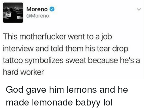 Hard Worker: Moreno  @Moreno  This motherfucker went to a job  interview and told them his tear drop  tattoo  symbolizes sweat because he'sa  hard worker God gave him lemons and he made lemonade babyy lol