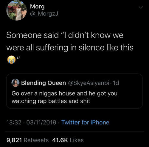 "niggas: Morg  @_MorgzJ  Someone said ""I didn't know we  were all suffering in silence like this  Blending Queen @SkyeAsiyanbi - 1d  Go over a niggas house and he got you  watching rap battles and shit  13:32 · 03/11/2019 · Twitter for iPhone  9,821 Retweets 41.6K Likes"