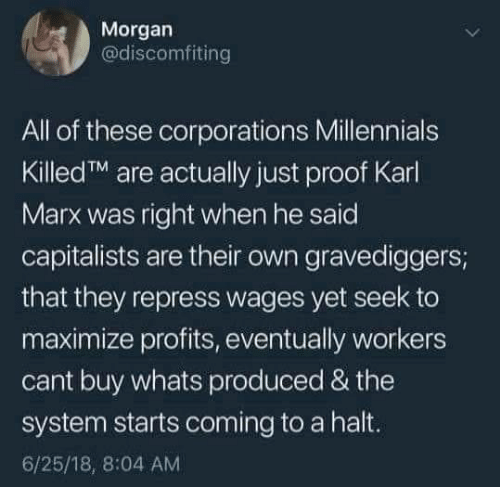 Karl: Morgan  @discomfiting  All of these corporations Millennials  KilledTM are actually just proof Karl  Marx was right when he said  capitalists are their own gravediggers;  that they repress wages yet seek to  maximize profits, eventually workers  cant buy whats produced & the  system starts coming to a halt.  6/25/18, 8:04 AM