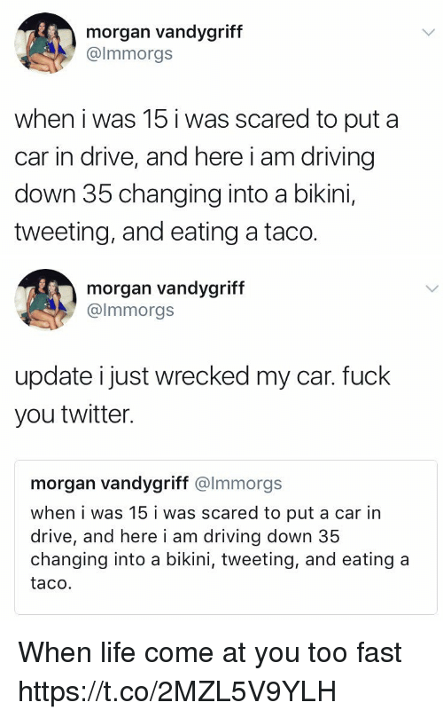Cars, Driving, and Fuck You: morgan vandygriff  @lmmorgs  when i was 15 i was scared to put a  car in drive, and here i am driving  down 35 changing into a bikini,  tweeting, and eating a taco.   morgan vandygriff  @lmmorgs  update i just wrecked my car. fuck  you twitter.  morgan vandygriff @lmmorgs  when i was 15 i was scared to put a car in  drive, and here i am driving down 35  changing into a bikini, tweeting, and eating a  taco. When life come at you too fast https://t.co/2MZL5V9YLH