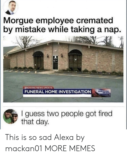 By Mistake: Morgue employee cremated  by mistake while taking a nap.  BREAKING NEWS UPDATE  FUNERAL HOME INVESTIGATION  DREAKING  I guess two people got fired  that day. This is so sad Alexa by mackan01 MORE MEMES