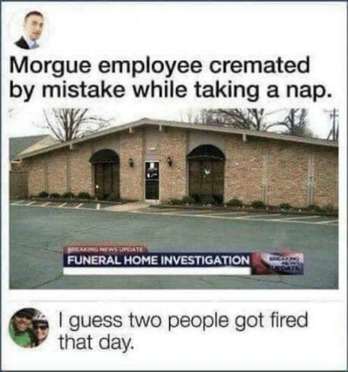 By Mistake: Morgue employee cremated  by mistake while taking a nap.  BREAKING NEWS UPCATE  FUNERAL HOME INVESTIGATION  CANG  I guess two people got fired  that day.
