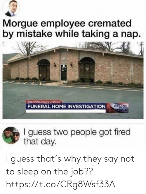 Investigation: Morgue employee cremated  by mistake while taking a nap.  BREAKING NEWS UPDATE  FUNERAL HOME INVESTIGATION  BREAKING  NEWS  UPDATE  I guess two people got fired  that day. I guess that's why they say not to sleep on the job?? https://t.co/CRg8Wsf33A