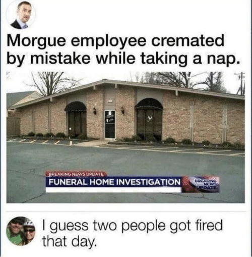By Mistake: Morgue employee cremated  by mistake while taking a nap  BREAKING NEWS UPDATE  BREAKING  NEWS  TUPDATE  FUNERAL HOME INVESTIGATION  I guess two people got fired  that day.