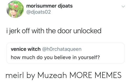 Dank, Memes, and Target: morisummer djoats  @dioats02  i jerk off with the door unlocked  venice witch @hOrchataqueen  how much do you believe in yourself? meirl by Muzeah MORE MEMES