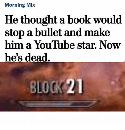 starly: Morning Mix  He thought a book would  stop a bullet and make  him a YouTube star. Now  he's dead  BLOCK 21