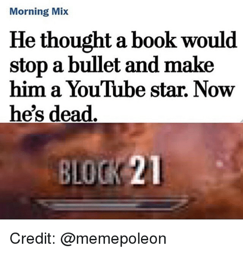 starly: Morning Mix  He thought a book would  stop a bullet and make  him a YouTube star. Now  he's dead  BLOCK 21 Credit: @memepoleon