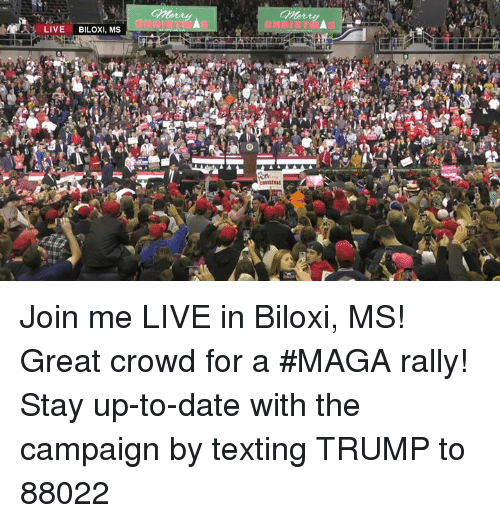 up to date: Morry  LIVE BILOXI, MS Join me LIVE in Biloxi, MS! Great crowd for a #MAGA rally!  Stay up-to-date with the campaign by texting TRUMP to 88022