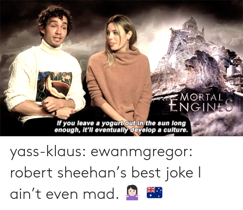 yass: MORTAL  If you leave a yogurt out in the sun long  enough, it'll eventually develop a culture yass-klaus:  ewanmgregor:  robert sheehan's best joke  I ain't even mad. 🤷🏻‍♀️ 🇦🇺