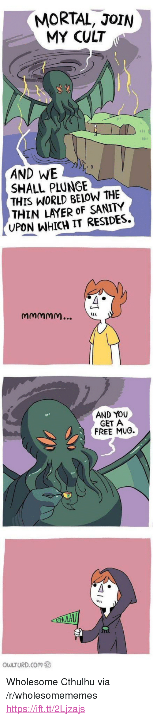 """Cthulhu, Free, and World: MORTAL, JoIN  MY CULT  AND WE  SHALL PLUNGE  THIS WORLD BELOW THE  THIN LAYER oF SANITY  UPON WHICH IT RESIDES  AND YOU  GET A  FREE MUG.  owLTURD.com ㊧ <p>Wholesome Cthulhu via /r/wholesomememes <a href=""""https://ift.tt/2Ljzajs"""">https://ift.tt/2Ljzajs</a></p>"""