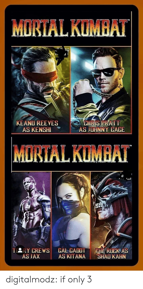 The Rock: MORTAL KUMBAT  KEANU REEVES  AS KENSHI  CHRIS PRATT  AS JOHNNY CAGE  MORTAL KUMBAT  TERY CREWS  AS JAX  CAL CADOT  AS KITANA  THE ROCK AS  SHAO KAHN digitalmodz:  if only 3