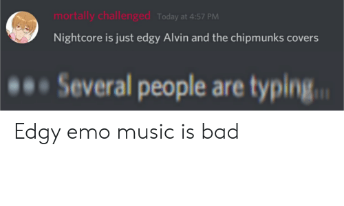 Bad, Emo, and Music: mortally challenged Today at 4:57 PM  Nightcore is just edgy Alvin and the chipmunks covers  Several people are typing. Edgy emo music is bad