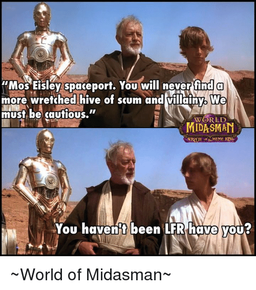 "mos eisley: Mos Eisley spaceport. You will never find a  more wretched hive of scum and villainy. We  must be cautious.""  WORLD  MIDASIMAN  You haven't been LFR have you ~World of Midasman~"