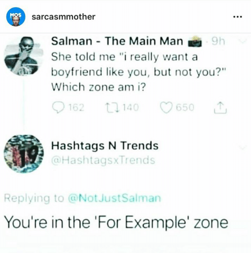 "salman: MOS  sarcasmmother  Salman The Main Man  She told me "" really want a  boyfriend like you, but not you?""  Which zone am i?  62 1140 650  Hashtags N Trends  @HashtagsxTrends  Replying to @NotJustSalman  You're in the 'For Example' zone"