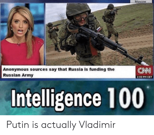 Putin: Moscow  CNN  Anonymous sources say that Russia is funding the  Russian Army  2:30 PM CET  Intelligence 100 Putin is actually Vladimir