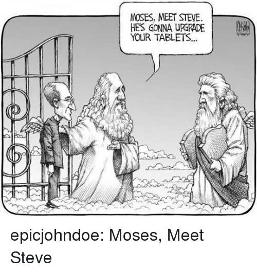 Moses: MOSES, MEET STEVE.  HE'S GONNA UPGRADE |  YOUR TABLETS.. epicjohndoe:  Moses, Meet Steve