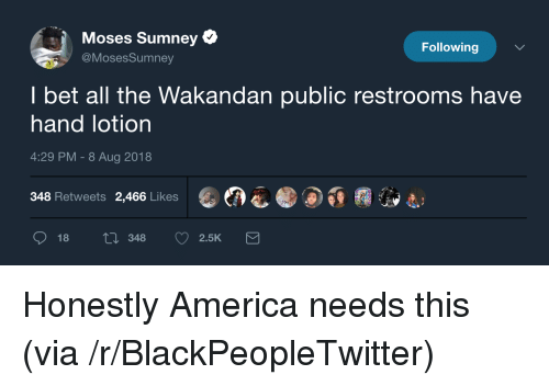 America, Blackpeopletwitter, and I Bet: Moses Sumney  @MosesSumney  Following  I bet all the Wakandan public restrooms have  hand lotion  4:29 PM - 8 Aug 2018  348 Retweets 2,466 Likes  18 ti 348 2.5K Honestly America needs this (via /r/BlackPeopleTwitter)